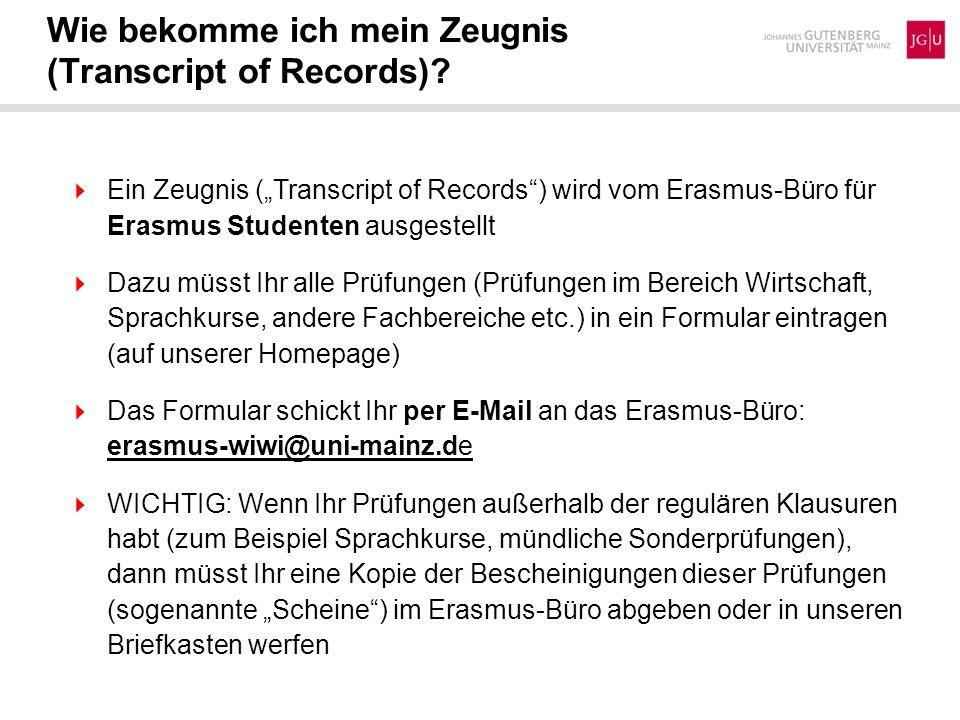 Wie bekomme ich mein Zeugnis (Transcript of Records)? Ein Zeugnis (Transcript of Records) wird vom Erasmus-Büro für Erasmus Studenten ausgestellt Dazu