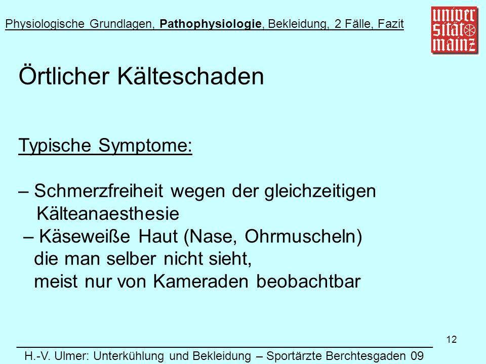 12 Örtlicher Kälteschaden Typische Symptome: – Schmerzfreiheit wegen der gleichzeitigen Kälteanaesthesie – Käseweiße Haut (Nase, Ohrmuscheln) die man selber nicht sieht, meist nur von Kameraden beobachtbar Physiologische Grundlagen, Pathophysiologie, Bekleidung, 2 Fälle, Fazit ______________________________________________________________ H.-V.