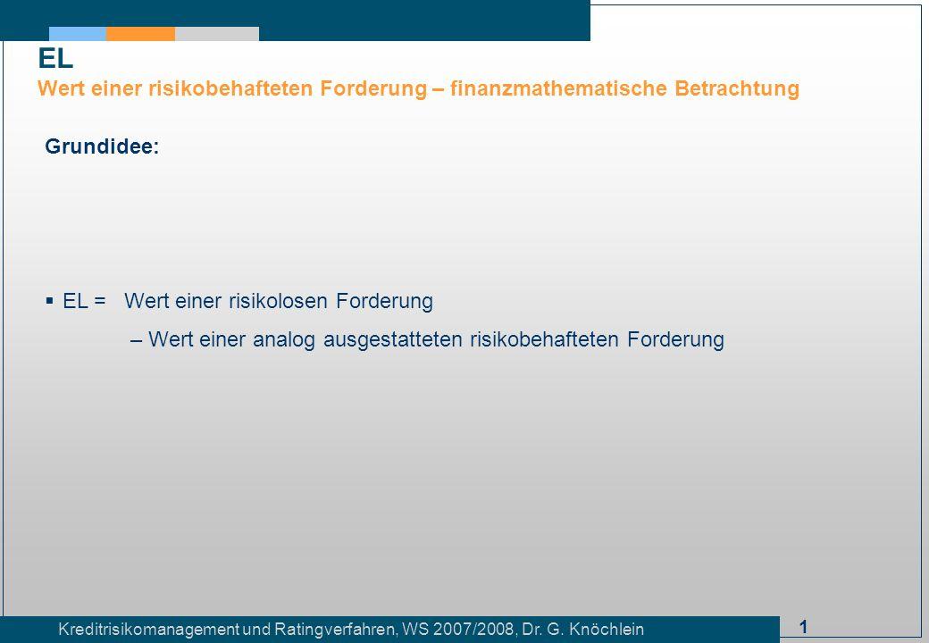 1 Kreditrisikomanagement und Ratingverfahren, WS 2007/2008, Dr. G. Knöchlein EL Wert einer risikobehafteten Forderung – finanzmathematische Betrachtun