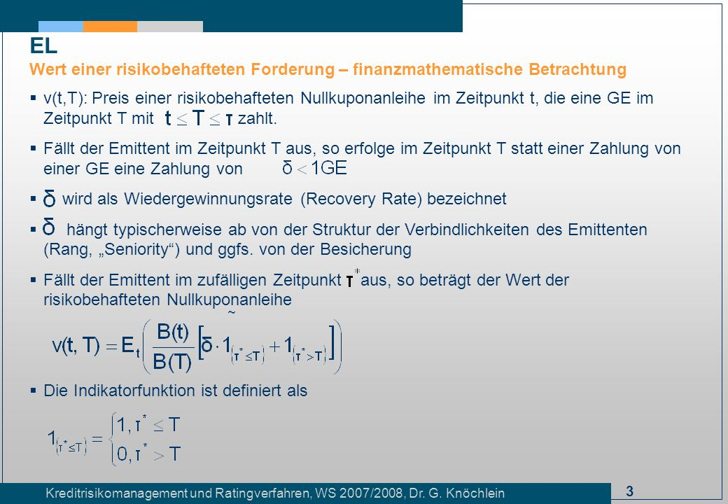 3 Kreditrisikomanagement und Ratingverfahren, WS 2007/2008, Dr. G. Knöchlein EL Wert einer risikobehafteten Forderung – finanzmathematische Betrachtun