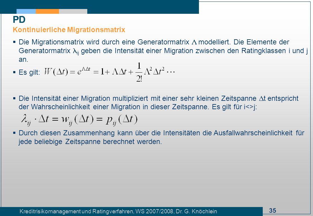 35 Kreditrisikomanagement und Ratingverfahren, WS 2007/2008, Dr. G. Knöchlein Die Migrationsmatrix wird durch eine Generatormatrix modelliert. Die Ele