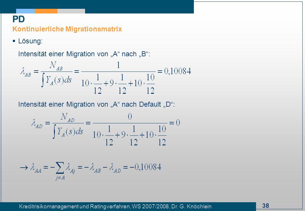 38 Kreditrisikomanagement und Ratingverfahren, WS 2007/2008, Dr. G. Knöchlein Lösung: Intensität einer Migration von A nach B: Intensität einer Migrat