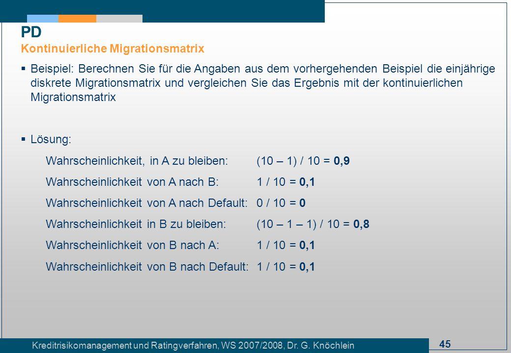 45 Kreditrisikomanagement und Ratingverfahren, WS 2007/2008, Dr. G. Knöchlein Beispiel: Berechnen Sie für die Angaben aus dem vorhergehenden Beispiel