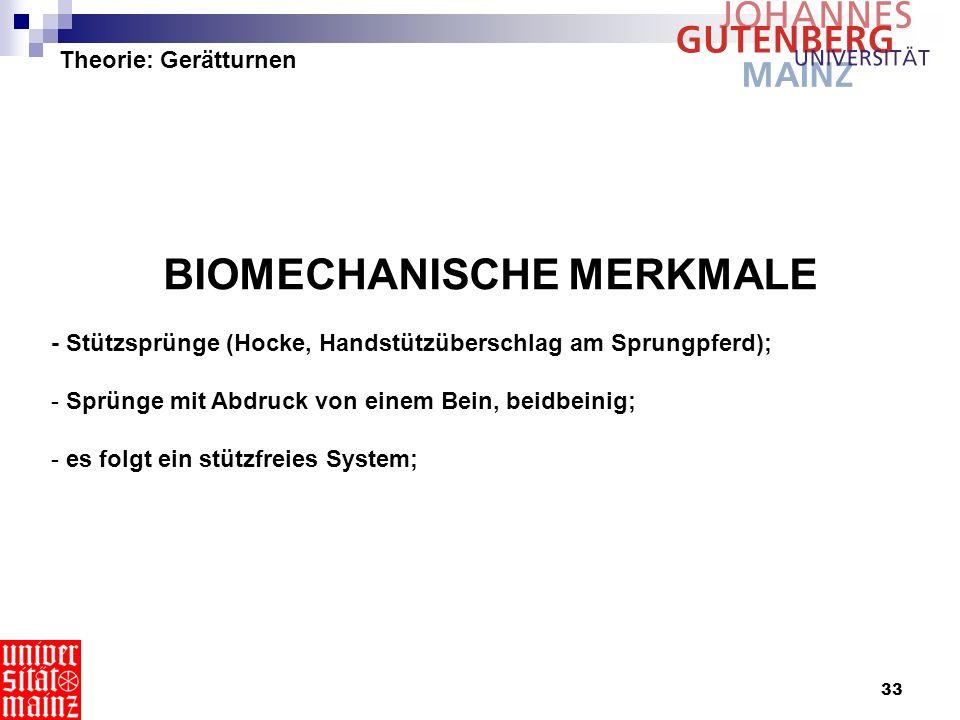 33 Theorie: Gerätturnen BIOMECHANISCHE MERKMALE - Stützsprünge (Hocke, Handstützüberschlag am Sprungpferd); - Sprünge mit Abdruck von einem Bein, beid