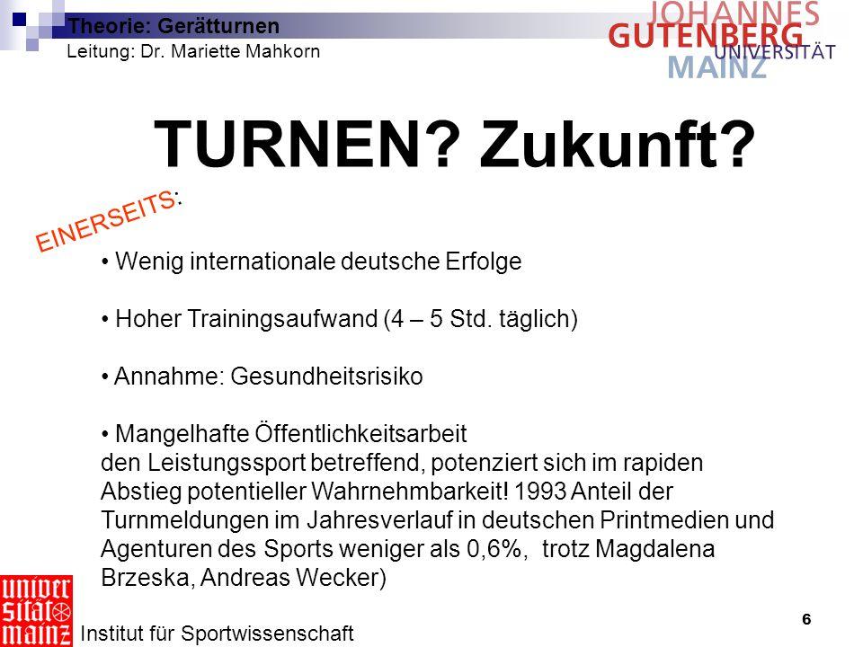 6 Theorie: Gerätturnen Leitung: Dr. Mariette Mahkorn TURNEN? Zukunft? Institut für Sportwissenschaft Wenig internationale deutsche Erfolge Hoher Train