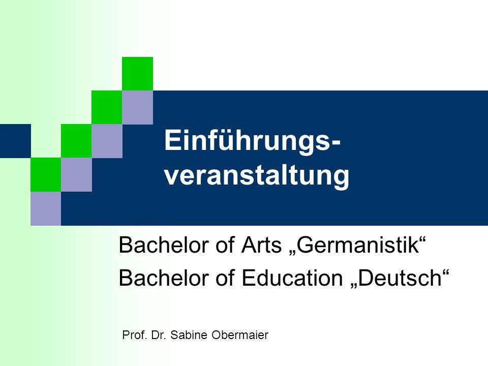 Einführungs- veranstaltung Bachelor of Arts Germanistik Bachelor of Education Deutsch Prof. Dr. Sabine Obermaier