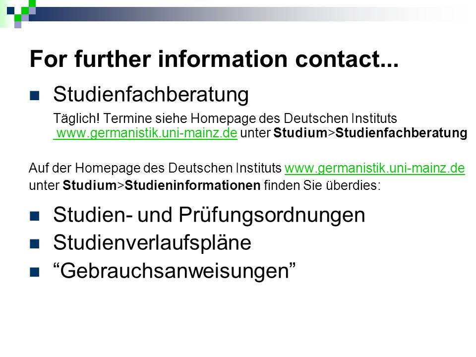 For further information contact... Studienfachberatung Täglich! Termine siehe Homepage des Deutschen Instituts www.germanistik.uni-mainz.de unter Stud