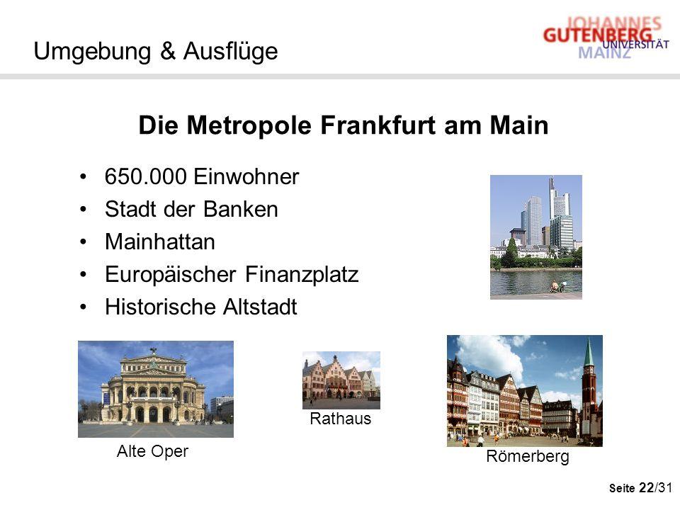 Seite 22/31 Umgebung & Ausflüge 650.000 Einwohner Stadt der Banken Mainhattan Europäischer Finanzplatz Historische Altstadt Die Metropole Frankfurt am