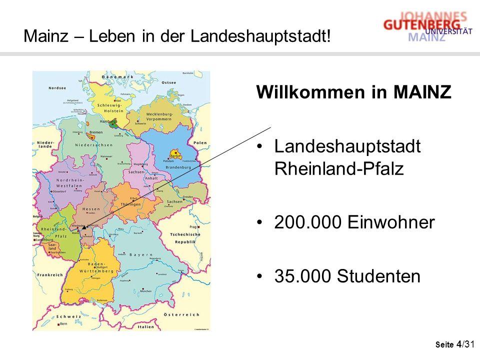 Seite 4/31 Mainz – Leben in der Landeshauptstadt! Willkommen in MAINZ Landeshauptstadt Rheinland-Pfalz 200.000 Einwohner 35.000 Studenten