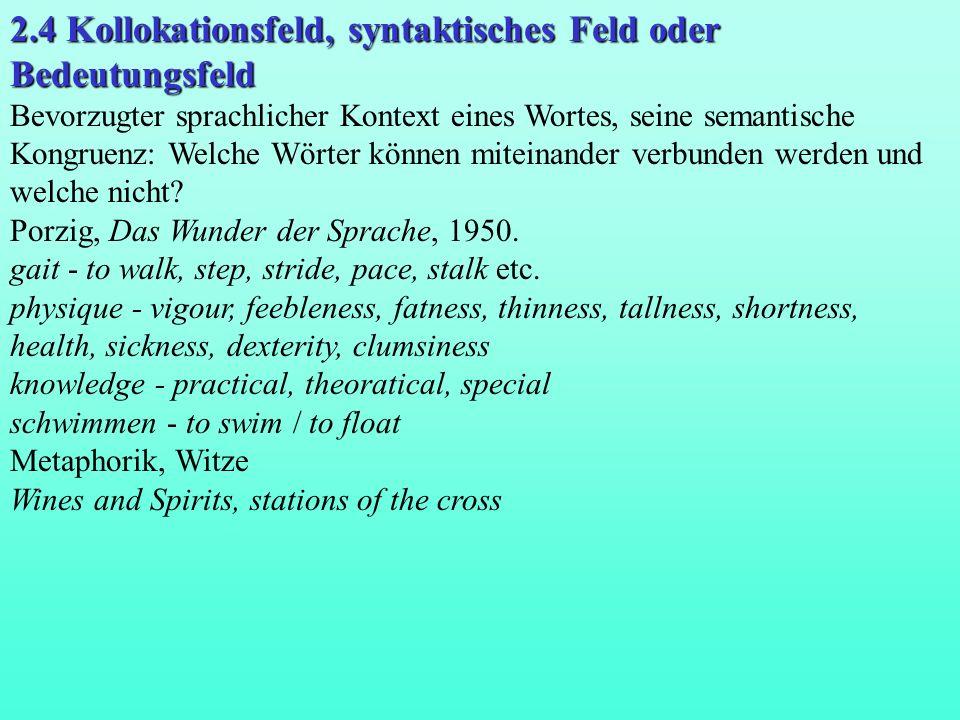 2.4 Kollokationsfeld, syntaktisches Feld oder Bedeutungsfeld Bevorzugter sprachlicher Kontext eines Wortes, seine semantische Kongruenz: Welche Wörter