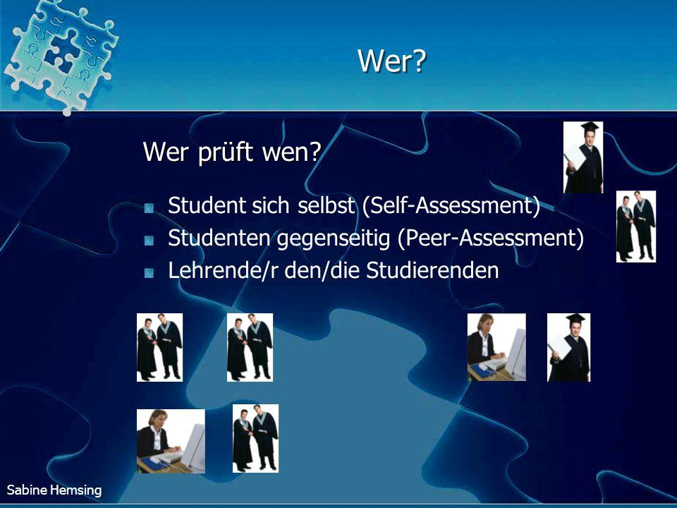 Sabine Hemsing Wer? Wer prüft wen? Student sich selbst (Self-Assessment) Studenten gegenseitig (Peer-Assessment) Lehrende/r den/die Studierenden