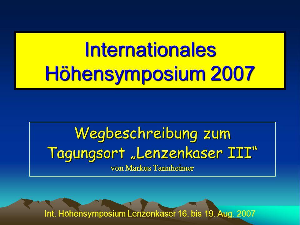 Int. Höhensymposium Lenzenkaser 16. bis 19. Aug. 2007 Internationales Höhensymposium 2007 Wegbeschreibung zum Tagungsort Lenzenkaser III von Markus Ta