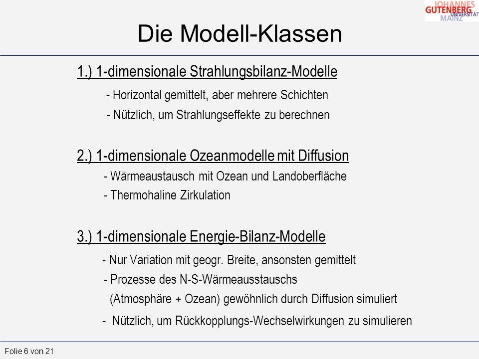 Folie 7 von 21 Die Modell-Klassen 4.) 2-dimensionale Atmosphären+Ozean-Modelle - Erlauben realistischere Berechnungen des Wärmetransports als 1-dimensionale 5.) 3-dimensionale allgemeine Zirkulationsmodelle (engl.: General Circulation Models (GCMs)) - Am komplexesten von allen Modellen - Atmosphäre und Ozeane in horizontalem Gitter mit 2-4° Auflösung und 10-20 Schichten vertikal - Simulieren viele Prozesse