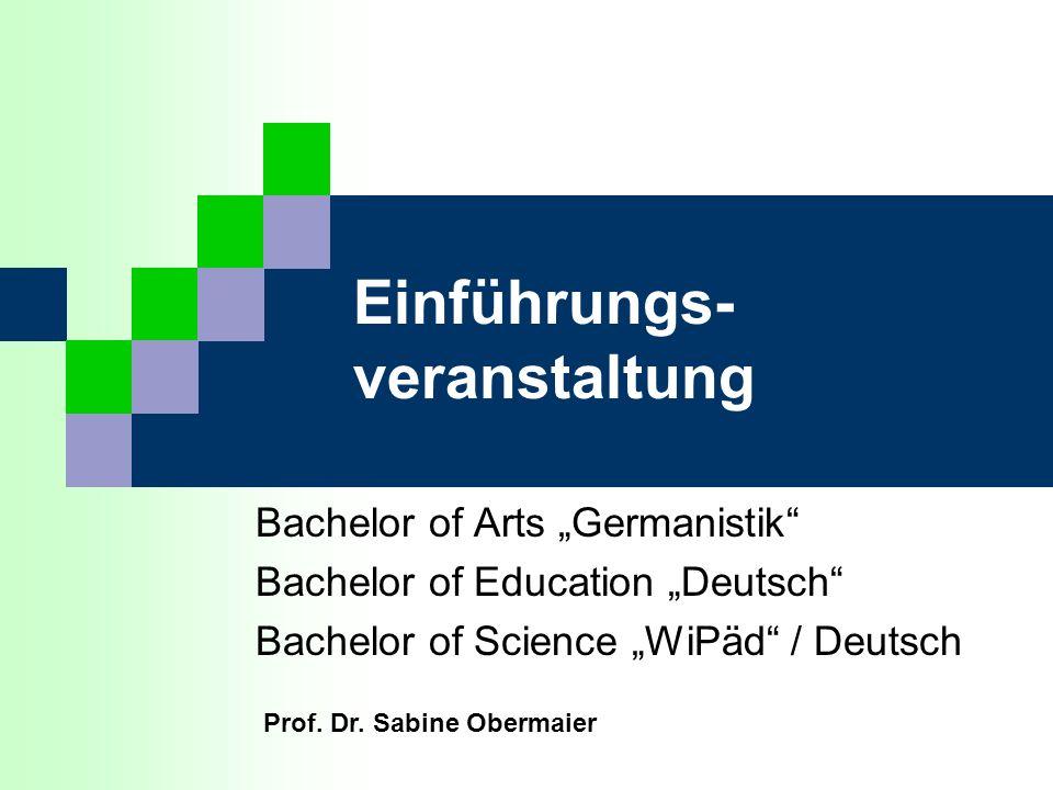 Einführungs- veranstaltung Bachelor of Arts Germanistik Bachelor of Education Deutsch Bachelor of Science WiPäd / Deutsch Prof. Dr. Sabine Obermaier