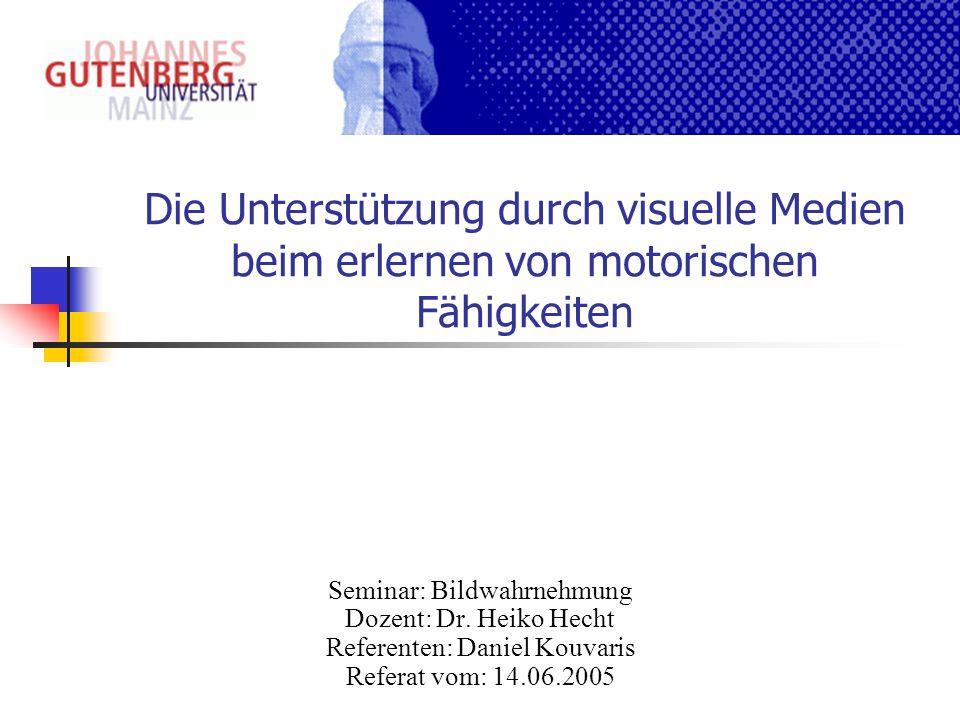 Die Unterstützung durch visuelle Medien beim erlernen von motorischen Fähigkeiten Seminar: Bildwahrnehmung Dozent: Dr. Heiko Hecht Referenten: Daniel