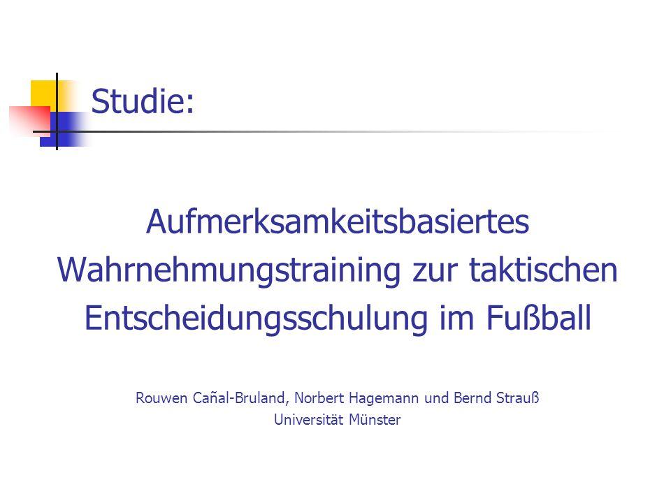 Studie: Aufmerksamkeitsbasiertes Wahrnehmungstraining zur taktischen Entscheidungsschulung im Fußball Rouwen Canal-Bruland, Norbert Hagemann und Bernd