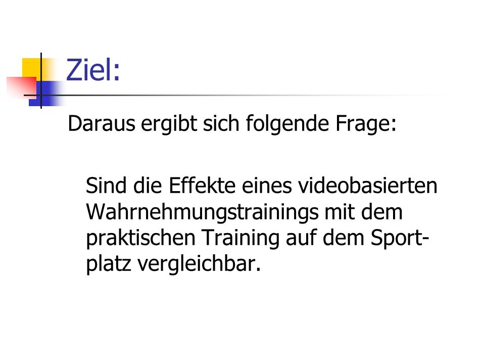 Ziel: Daraus ergibt sich folgende Frage: Sind die Effekte eines videobasierten Wahrnehmungstrainings mit dem praktischen Training auf dem Sport- platz