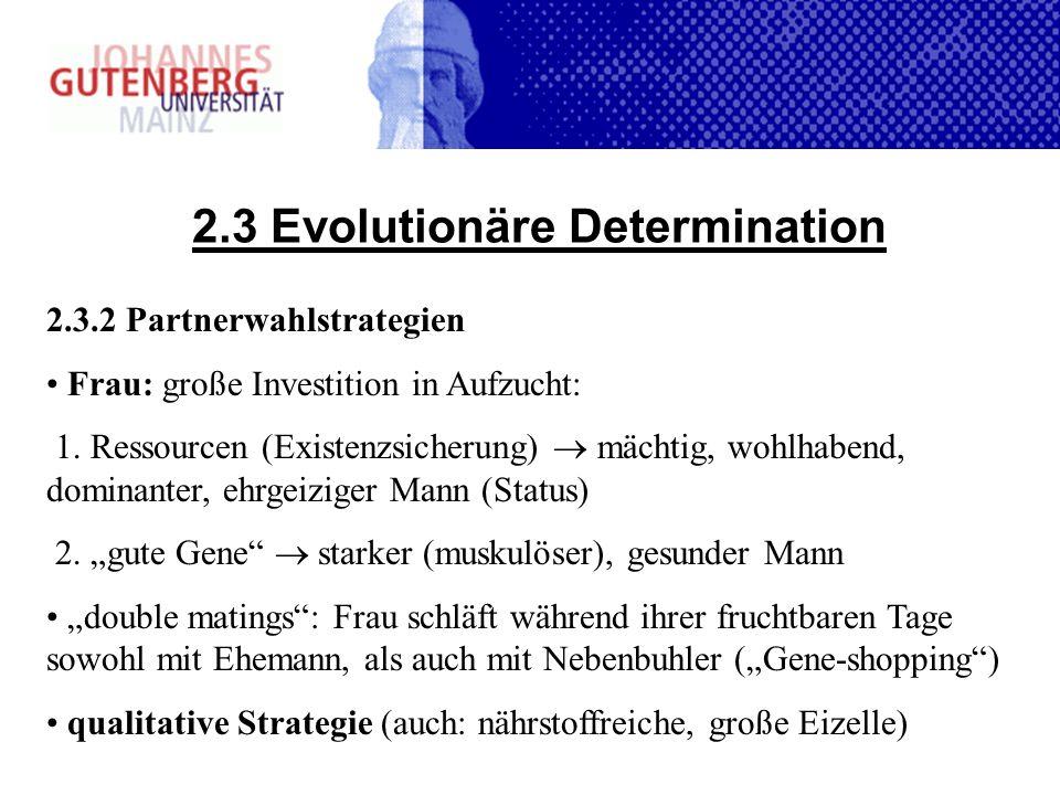 2.3 Evolutionäre Determination 2.3.2 Partnerwahlstrategien Frau: große Investition in Aufzucht: 1. Ressourcen (Existenzsicherung) mächtig, wohlhabend,
