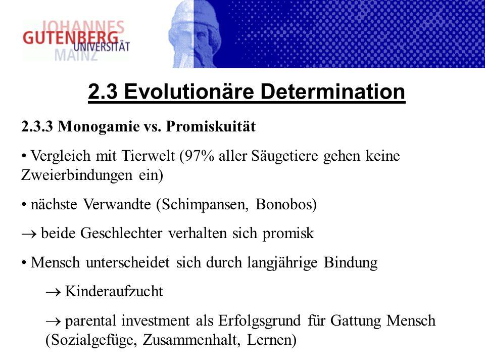 2.3 Evolutionäre Determination 2.3.3 Monogamie vs. Promiskuität Vergleich mit Tierwelt (97% aller Säugetiere gehen keine Zweierbindungen ein) nächste