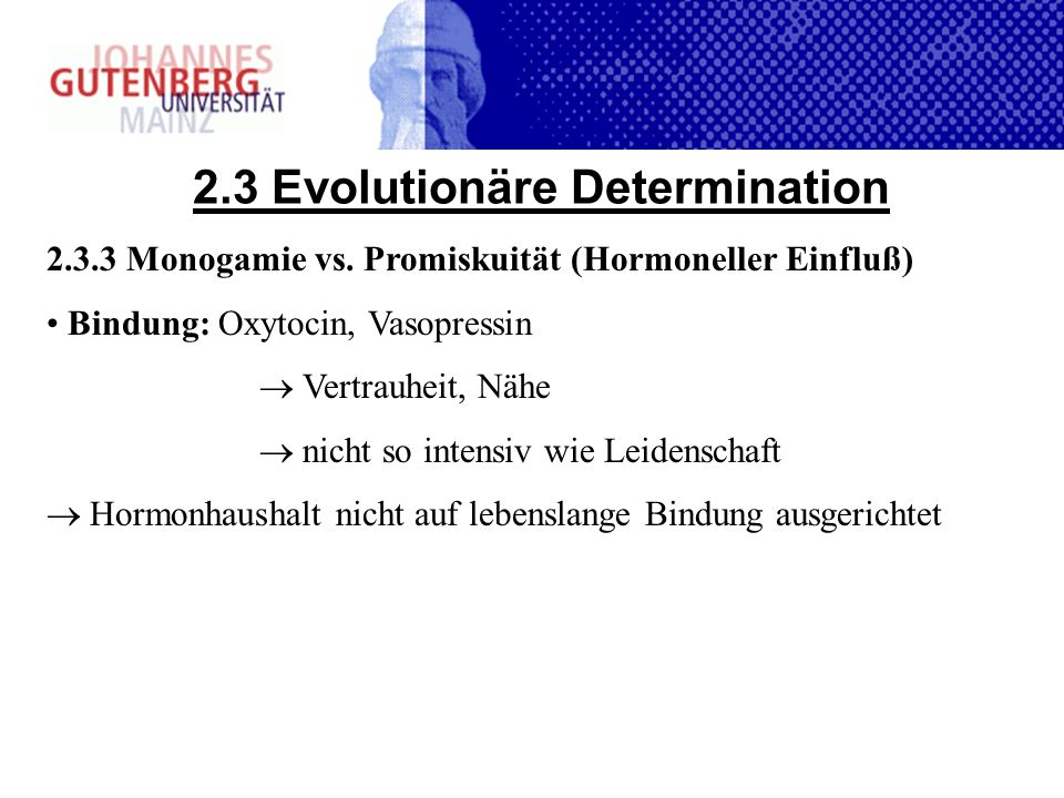 2.3 Evolutionäre Determination 2.3.3 Monogamie vs. Promiskuität (Hormoneller Einfluß) Bindung: Oxytocin, Vasopressin Vertrauheit, Nähe nicht so intens