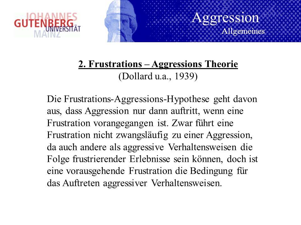 2. Frustrations – Aggressions Theorie (Dollard u.a., 1939) Die Frustrations-Aggressions-Hypothese geht davon aus, dass Aggression nur dann auftritt, w