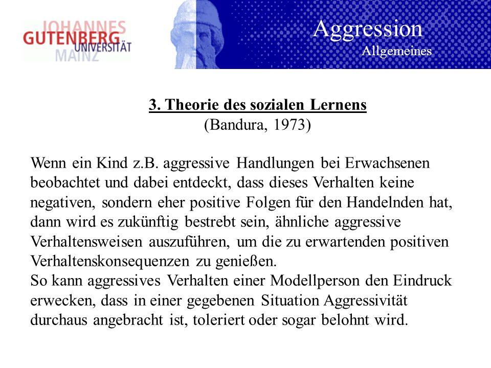 3. Theorie des sozialen Lernens (Bandura, 1973) Wenn ein Kind z.B. aggressive Handlungen bei Erwachsenen beobachtet und dabei entdeckt, dass dieses Ve