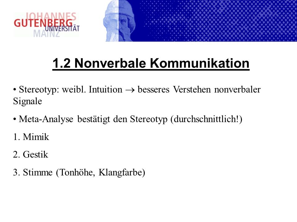 1.2 Nonverbale Kommunikation Stereotyp: weibl. Intuition besseres Verstehen nonverbaler Signale Meta-Analyse bestätigt den Stereotyp (durchschnittlich