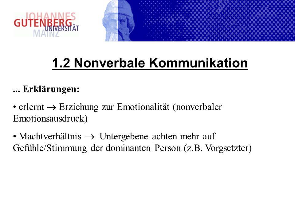 1.2 Nonverbale Kommunikation... Erklärungen: erlernt Erziehung zur Emotionalität (nonverbaler Emotionsausdruck) Machtverhältnis Untergebene achten meh