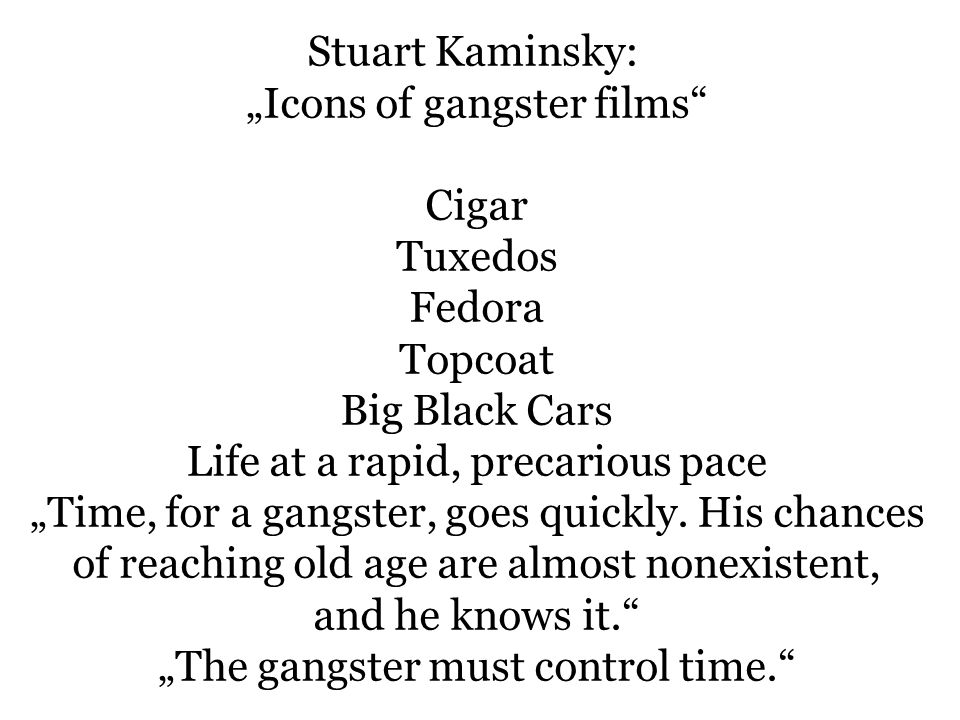 Stuart Kaminsky: Icons of gangster films Cigar Tuxedos Fedora Topcoat Big Black Cars Life at a rapid, precarious pace Time, for a gangster, goes quickly.
