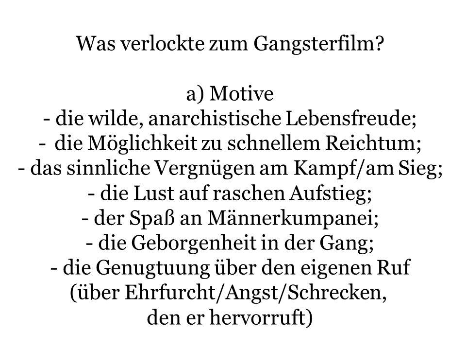 Was verlockte zum Gangsterfilm? a) Motive - die wilde, anarchistische Lebensfreude; - die Möglichkeit zu schnellem Reichtum; - das sinnliche Vergnügen