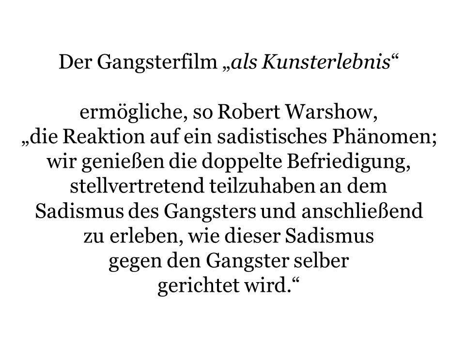 Der Gangsterfilm als Kunsterlebnis ermögliche, so Robert Warshow, die Reaktion auf ein sadistisches Phänomen; wir genießen die doppelte Befriedigung,