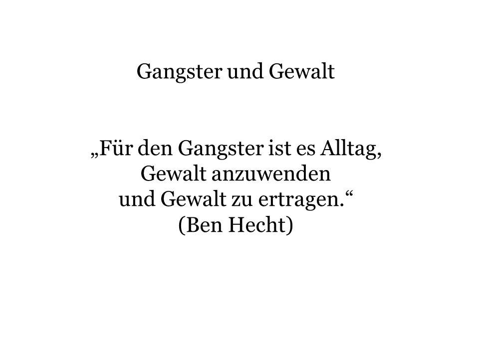Gangster und Gewalt Für den Gangster ist es Alltag, Gewalt anzuwenden und Gewalt zu ertragen. (Ben Hecht)