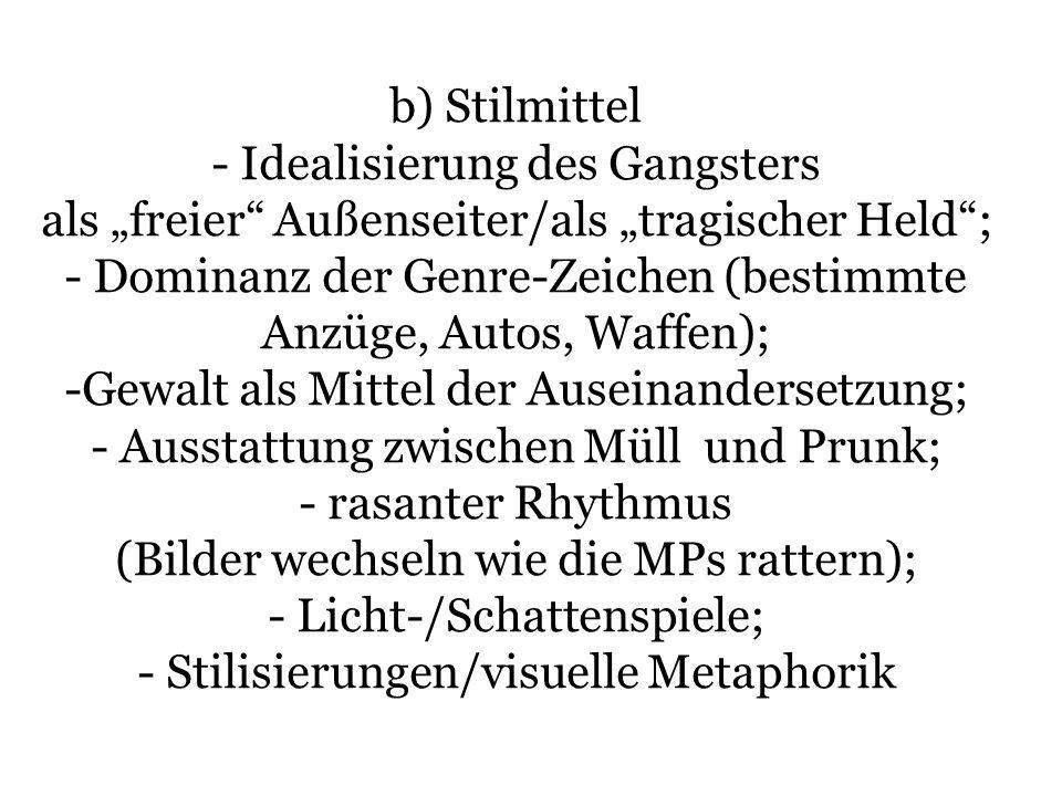 b) Stilmittel - Idealisierung des Gangsters als freier Außenseiter/als tragischer Held; - Dominanz der Genre-Zeichen (bestimmte Anzüge, Autos, Waffen)