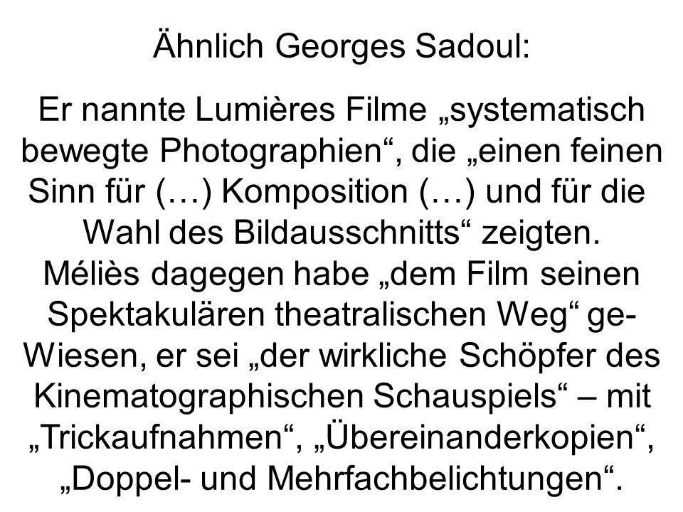 Ähnlich Georges Sadoul: Er nannte Lumières Filme systematisch bewegte Photographien, die einen feinen Sinn für (…) Komposition (…) und für die Wahl de