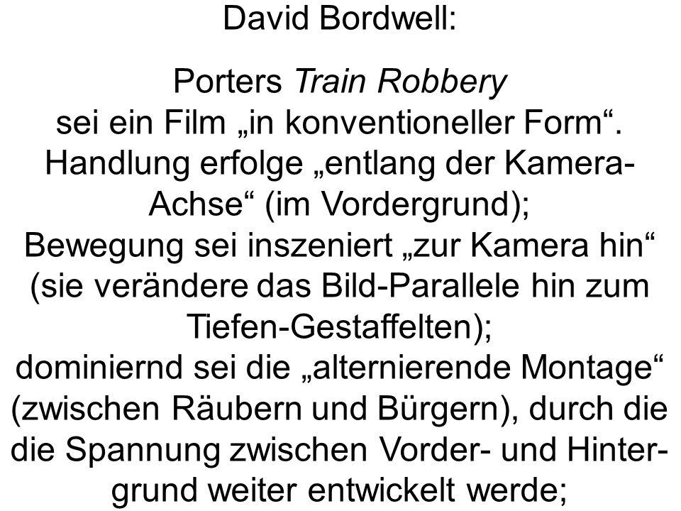 David Bordwell: Porters Train Robbery sei ein Film in konventioneller Form. Handlung erfolge entlang der Kamera- Achse (im Vordergrund); Bewegung sei