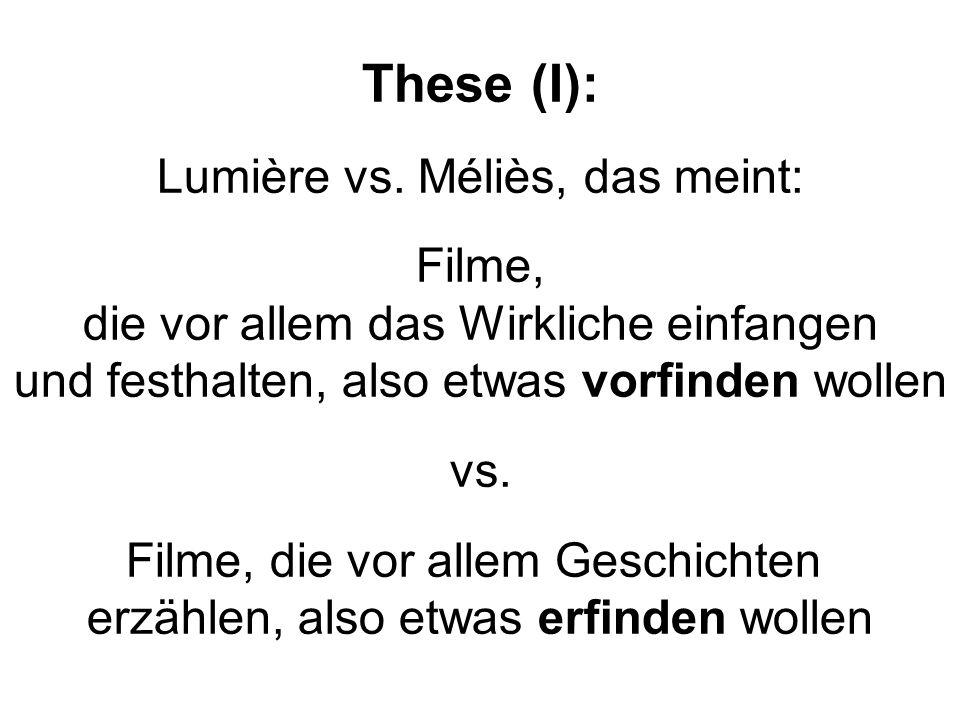 These (I): Lumière vs. Méliès, das meint: Filme, die vor allem das Wirkliche einfangen und festhalten, also etwas vorfinden wollen vs. Filme, die vor