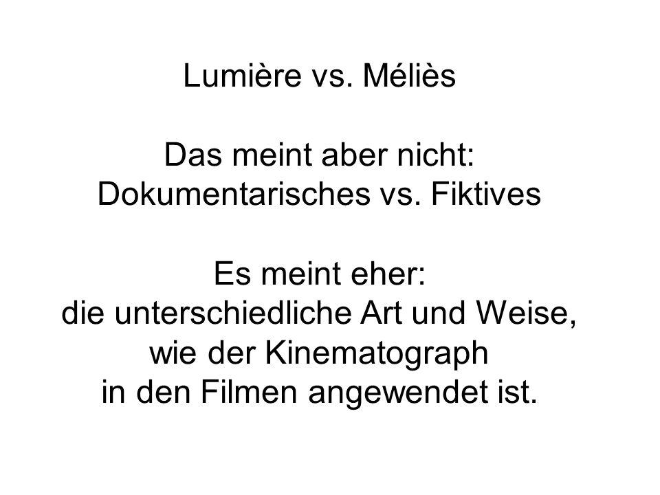 Lumière vs. Méliès Das meint aber nicht: Dokumentarisches vs. Fiktives Es meint eher: die unterschiedliche Art und Weise, wie der Kinematograph in den