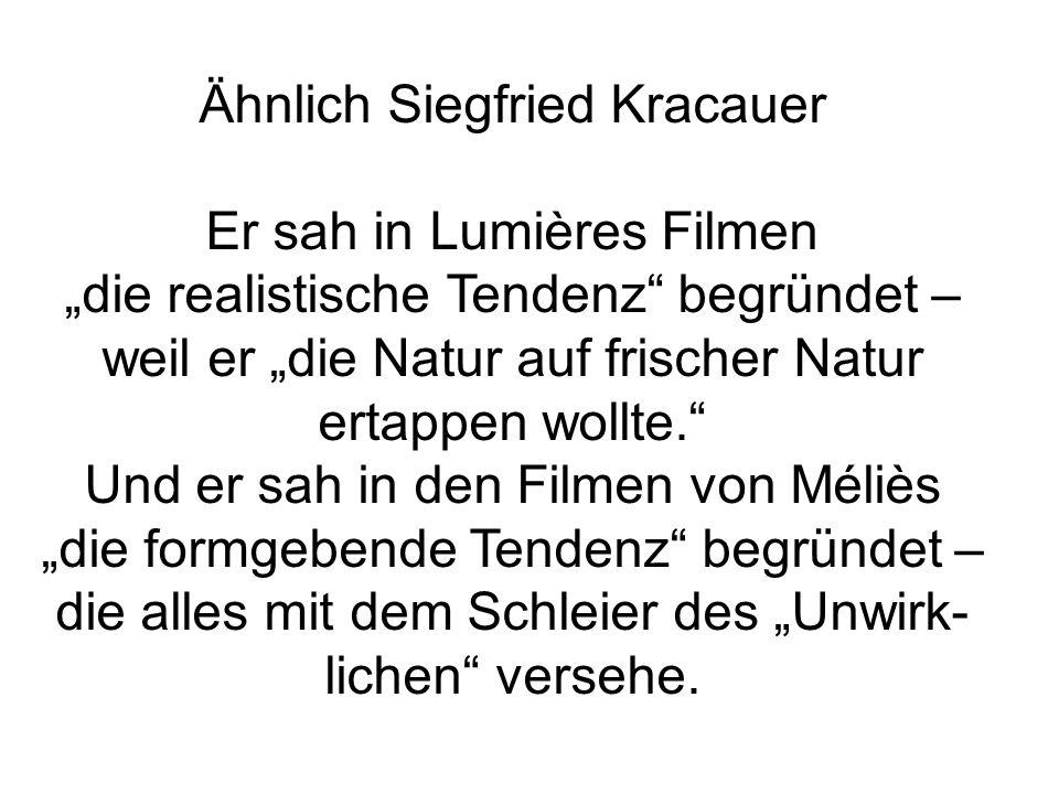 Ähnlich Siegfried Kracauer Er sah in Lumières Filmen die realistische Tendenz begründet – weil er die Natur auf frischer Natur ertappen wollte. Und er
