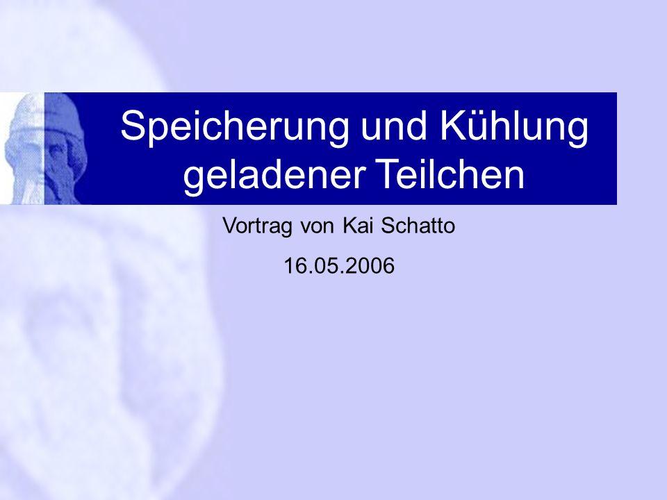 Speicherung und Kühlung geladener Teilchen Vortrag von Kai Schatto 16.05.2006