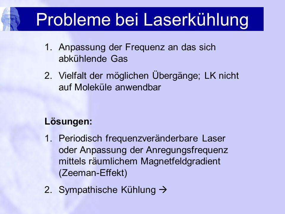 Probleme bei Laserkühlung 1.Anpassung der Frequenz an das sich abkühlende Gas 2.Vielfalt der möglichen Übergänge; LK nicht auf Moleküle anwendbar Lösu