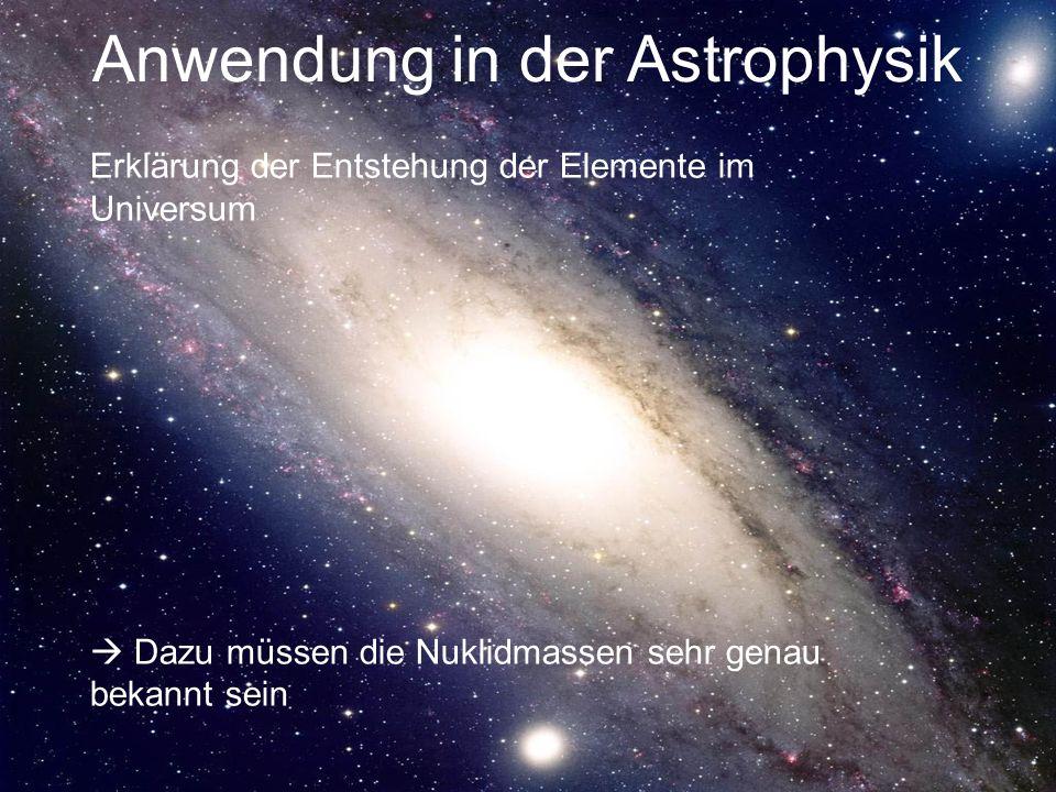 Anwendung in der Astrophysik Erklärung der Entstehung der Elemente im Universum Dazu müssen die Nuklidmassen sehr genau bekannt sein