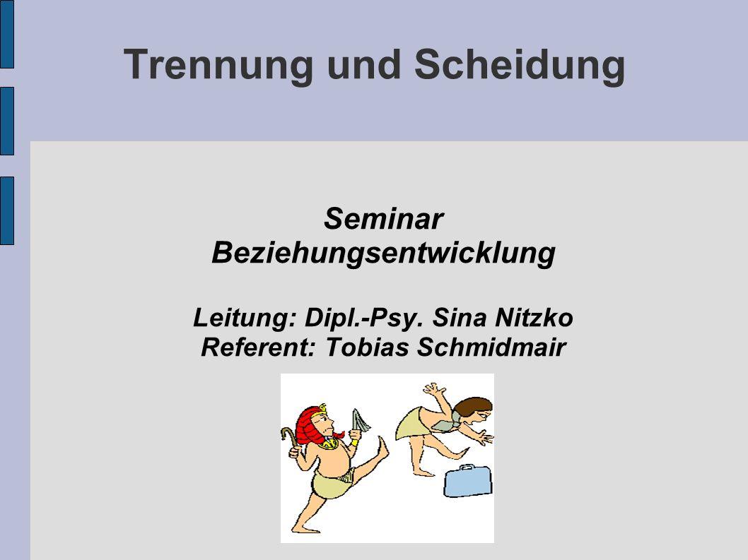 Trennung und Scheidung Seminar Beziehungsentwicklung Leitung: Dipl.-Psy. Sina Nitzko Referent: Tobias Schmidmair