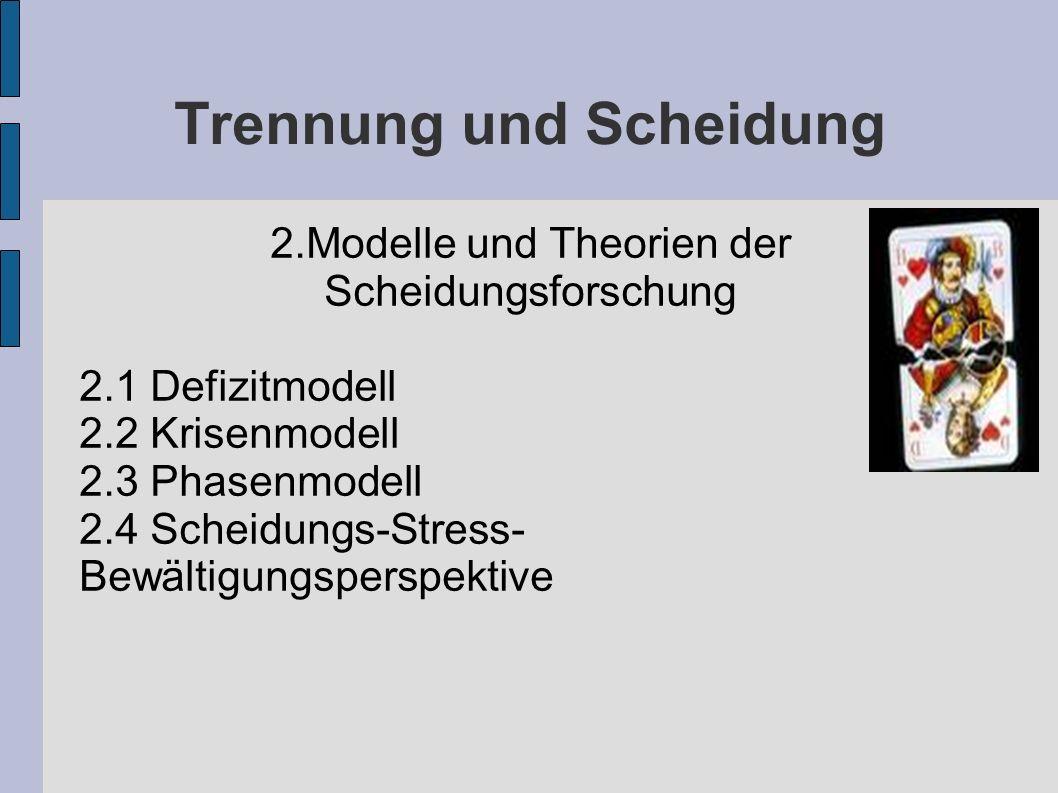 Trennung und Scheidung 2.Modelle und Theorien der Scheidungsforschung 2.1 Defizitmodell 2.2 Krisenmodell 2.3 Phasenmodell 2.4 Scheidungs-Stress- Bewäl