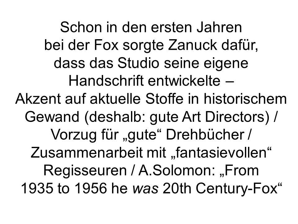 Schon in den ersten Jahren bei der Fox sorgte Zanuck dafür, dass das Studio seine eigene Handschrift entwickelte – Akzent auf aktuelle Stoffe in historischem Gewand (deshalb: gute Art Directors) / Vorzug für gute Drehbücher / Zusammenarbeit mit fantasievollen Regisseuren / A.Solomon: From 1935 to 1956 he was 20th Century-Fox