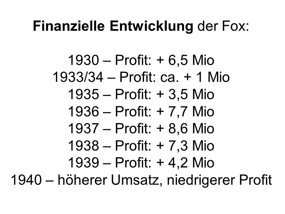 Finanzielle Entwicklung der Fox: 1930 – Profit: + 6,5 Mio 1933/34 – Profit: ca. + 1 Mio 1935 – Profit: + 3,5 Mio 1936 – Profit: + 7,7 Mio 1937 – Profi