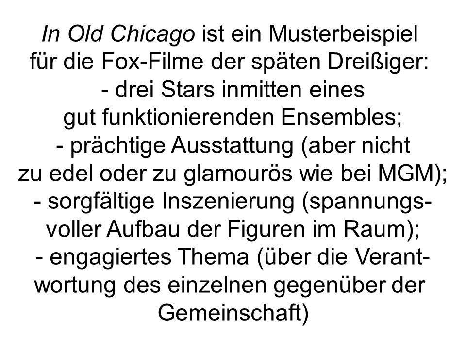 In Old Chicago ist ein Musterbeispiel für die Fox-Filme der späten Dreißiger: - drei Stars inmitten eines gut funktionierenden Ensembles; - prächtige Ausstattung (aber nicht zu edel oder zu glamourös wie bei MGM); - sorgfältige Inszenierung (spannungs- voller Aufbau der Figuren im Raum); - engagiertes Thema (über die Verant- wortung des einzelnen gegenüber der Gemeinschaft)