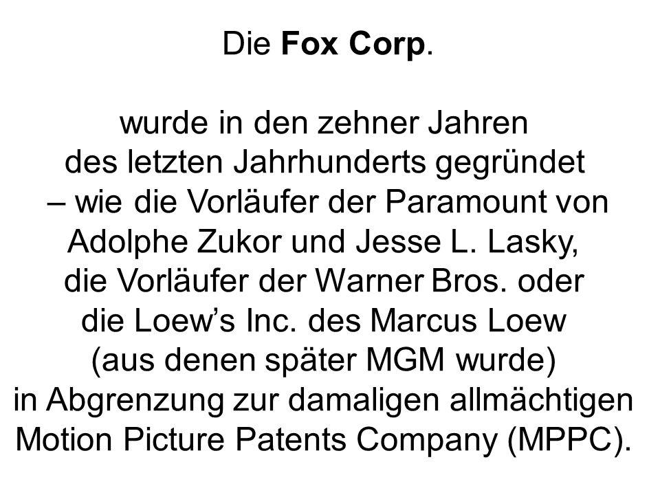 Die Fox Corp. wurde in den zehner Jahren des letzten Jahrhunderts gegründet – wie die Vorläufer der Paramount von Adolphe Zukor und Jesse L. Lasky, di