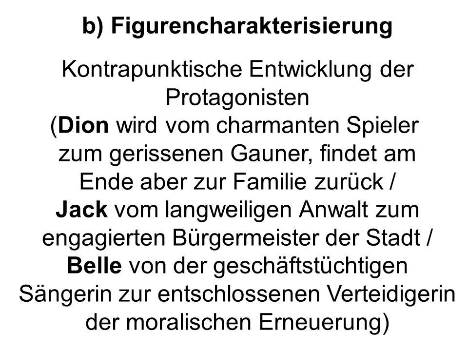 b) Figurencharakterisierung Kontrapunktische Entwicklung der Protagonisten (Dion wird vom charmanten Spieler zum gerissenen Gauner, findet am Ende abe
