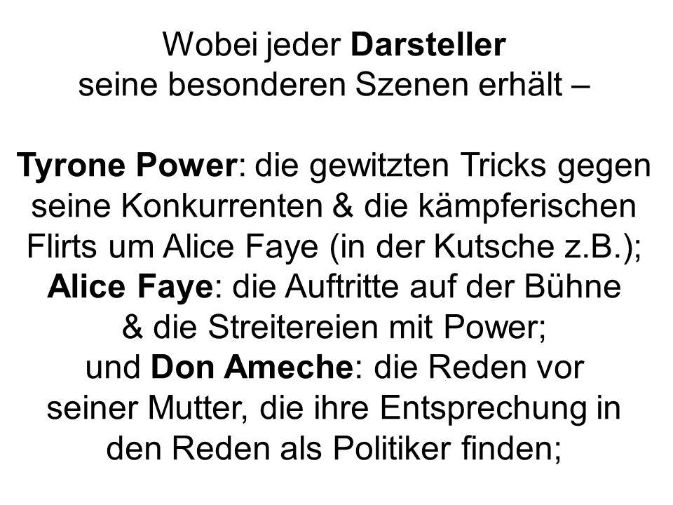 Wobei jeder Darsteller seine besonderen Szenen erhält – Tyrone Power: die gewitzten Tricks gegen seine Konkurrenten & die kämpferischen Flirts um Alice Faye (in der Kutsche z.B.); Alice Faye: die Auftritte auf der Bühne & die Streitereien mit Power; und Don Ameche: die Reden vor seiner Mutter, die ihre Entsprechung in den Reden als Politiker finden;