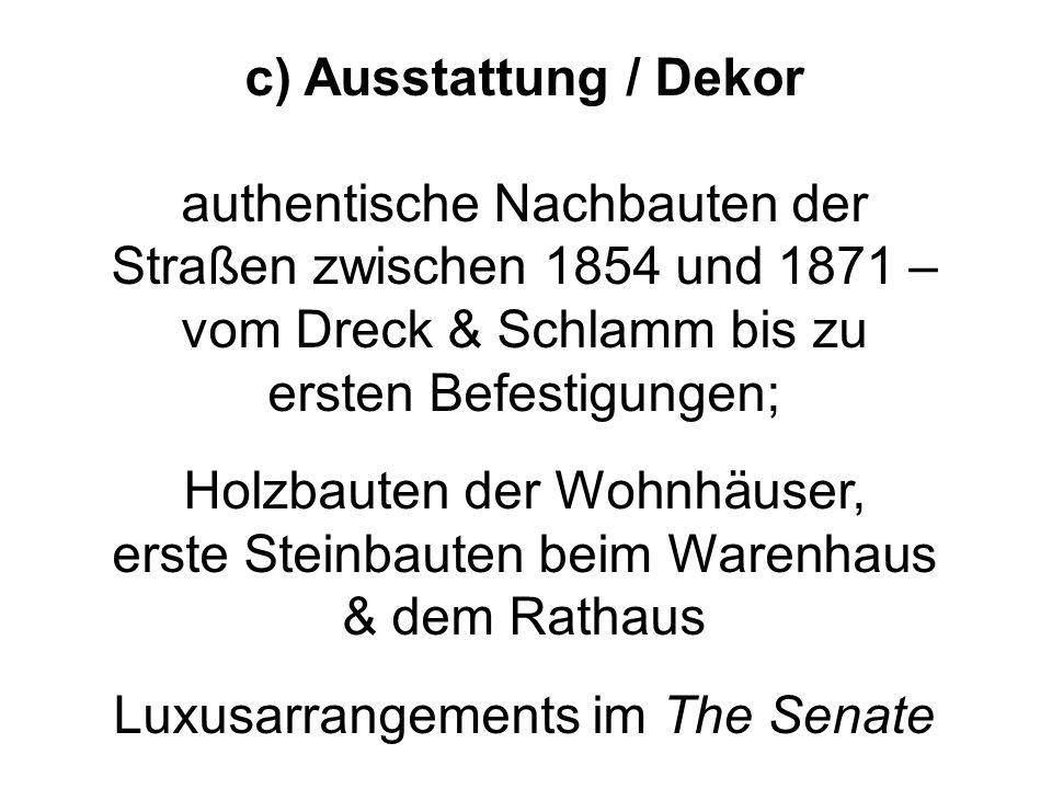 c) Ausstattung / Dekor authentische Nachbauten der Straßen zwischen 1854 und 1871 – vom Dreck & Schlamm bis zu ersten Befestigungen; Holzbauten der Wo